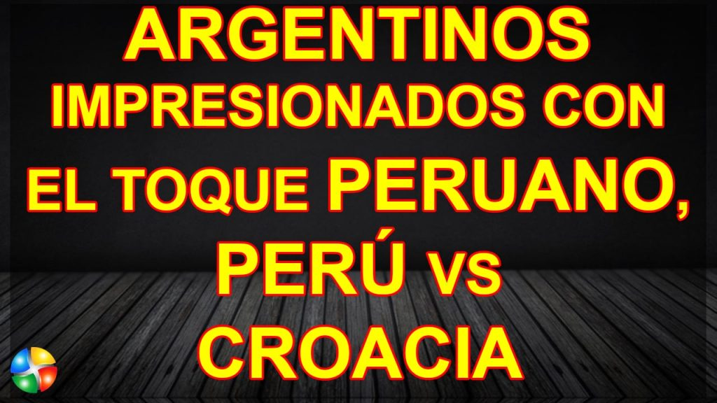 ARGENTINOS IMPRESIONADOS CON EL TOQUE PERUANO, PERÚ VS CROACIA 2-0, AMISTOSO 2018