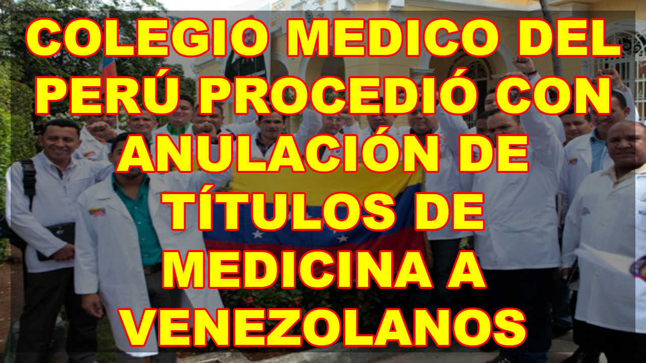 COLEGIO MEDICO DEL PERÚ PROCEDIÓ CON ANULACIÓN DE TÍTULOS DE MEDICINA A VENEZOLANOS