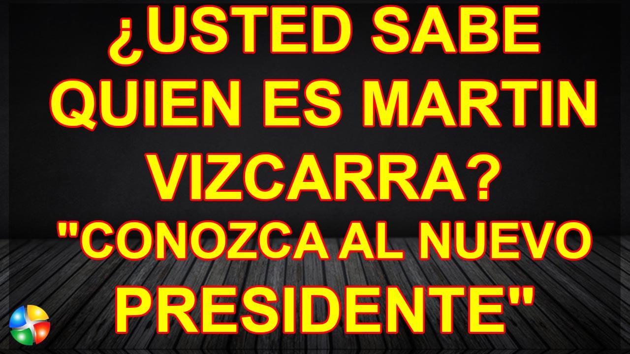 CONOZCA LA VIDA DEL PRESIDENTE MARTIN VIZCARRA
