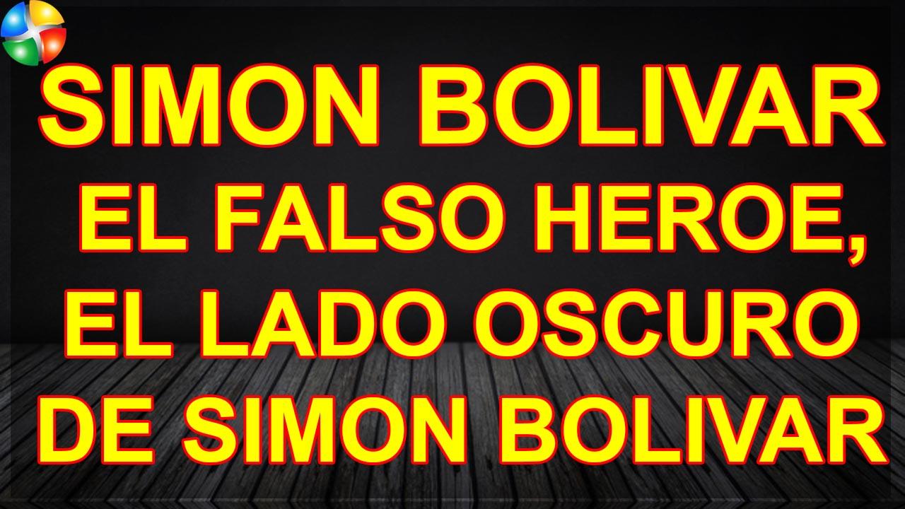 SIMON BOLIVAR EL FALSO HEROE, EL LADO OSCURO DE SIMON BOLIVAR
