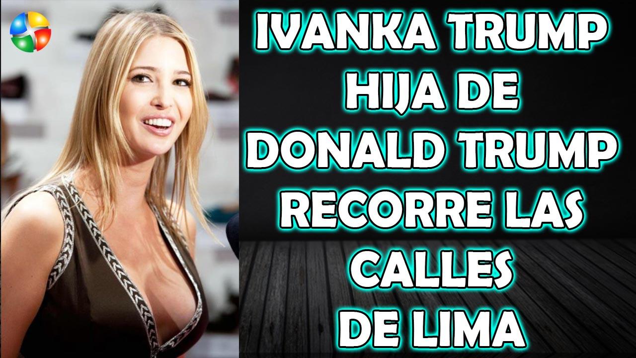 IVANKA TRUMP HIJA DE DONALD TRUMP RECORRE LAS CALLES DE LIMA