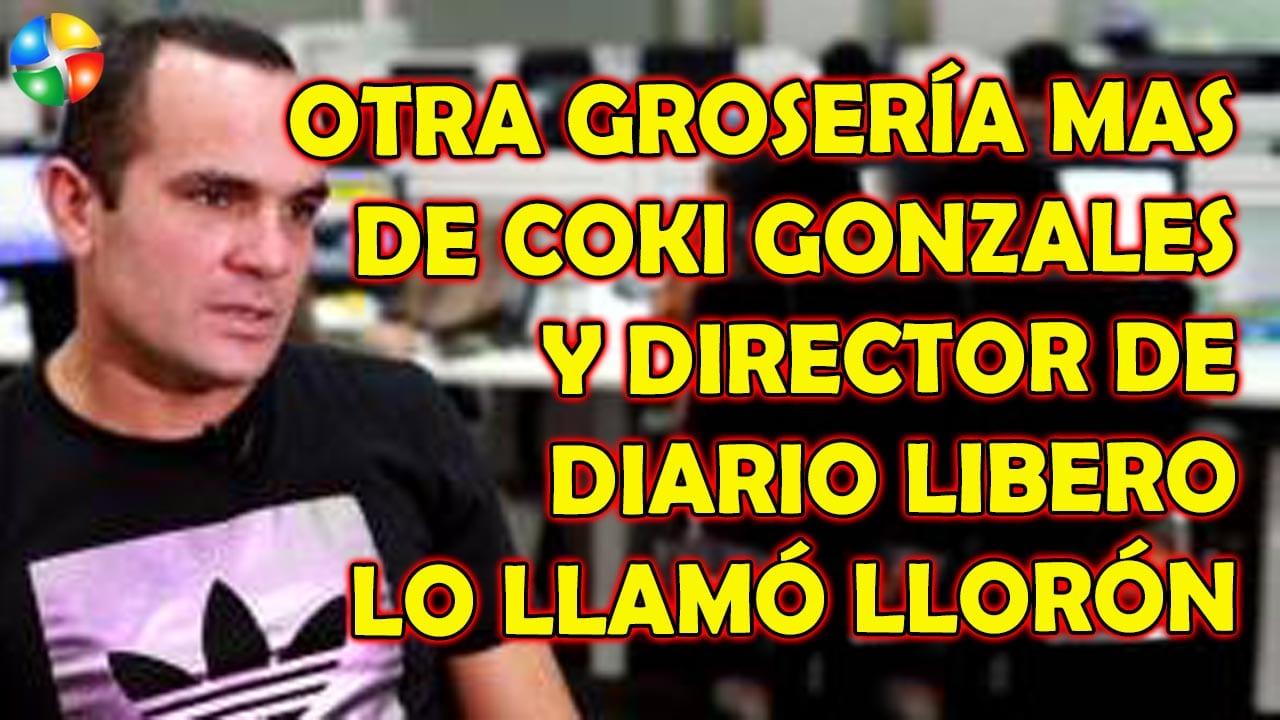 OTRA GROSERÍA MAS DE COKI GONZALES Y DIRECTOR DE DIARIO LIBERO LO LLAMO LLORÓN