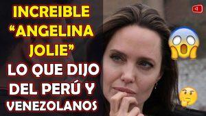 INCREIBLE ANGELINA JOLIE LO QUE DIJO DEL PERÚ Y VENEZOLANOS